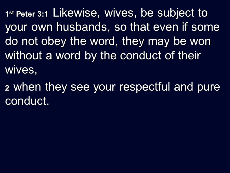 1st Peter 3:1 Likewise, wives, be subject to your own husbands, so that even if some do not obey the word, they may be won without a word by the conduct of their wives,