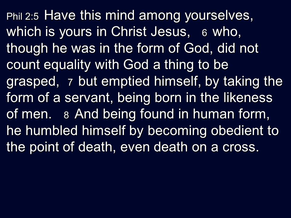 Phil 2:5 Have this mind among yourselves, which is yours in Christ Jesus, 6 who, though he was in the form of God, did not count equality with God a thing to be grasped, 7 but emptied himself, by taking the form of a servant, being born in the likeness of men.