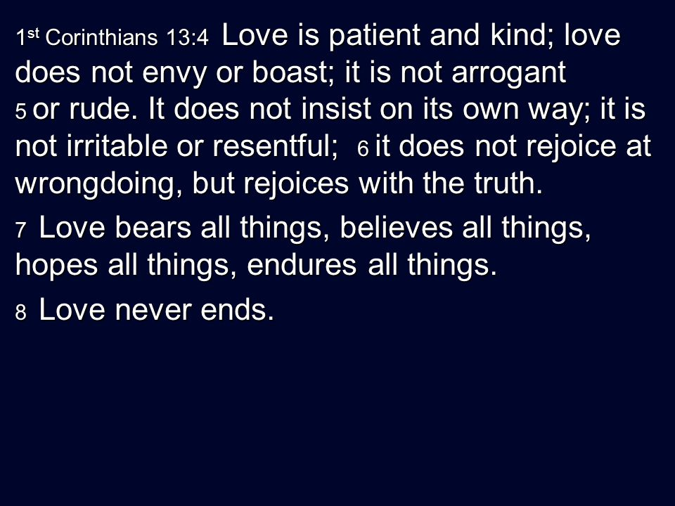 1st Corinthians 13:4 Love is patient and kind; love does not envy or boast; it is not arrogant 5 or rude. It does not insist on its own way; it is not irritable or resentful; 6 it does not rejoice at wrongdoing, but rejoices with the truth.