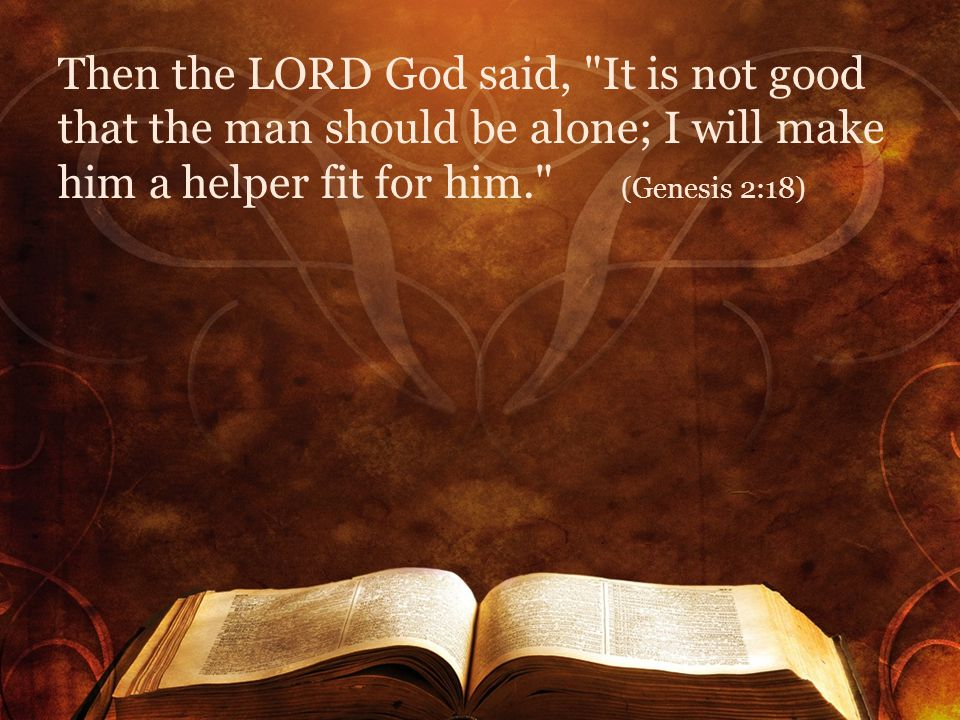 Then the LORD God said, It is not good that the man should be alone; I will make him a helper fit for him. (Genesis 2:18)