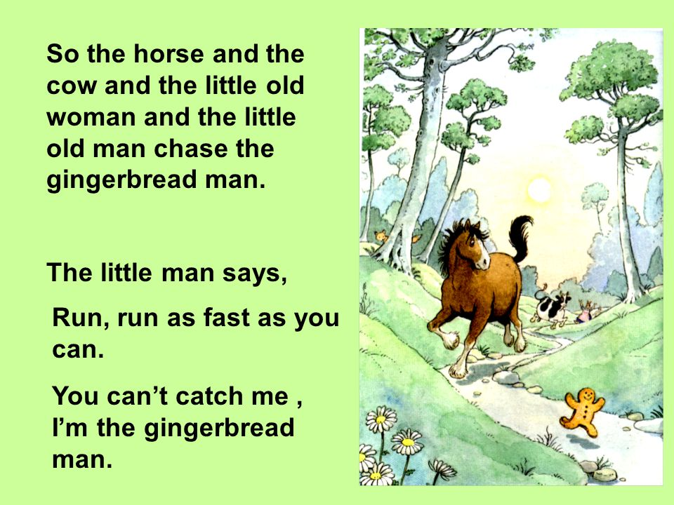 So the horse and the cow and the little old woman and the little old man chase the gingerbread man.