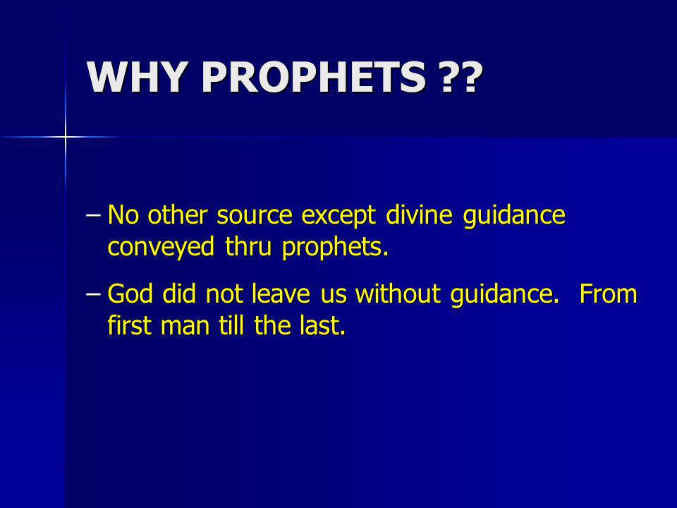 WHY PROPHETS . No other source except divine guidance conveyed thru prophets.