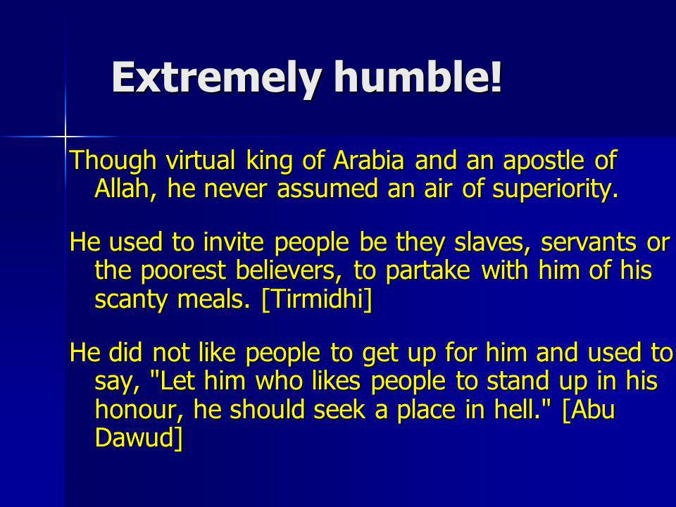 Extremely humble! Though virtual king of Arabia and an apostle of Allah, he never assumed an air of superiority.