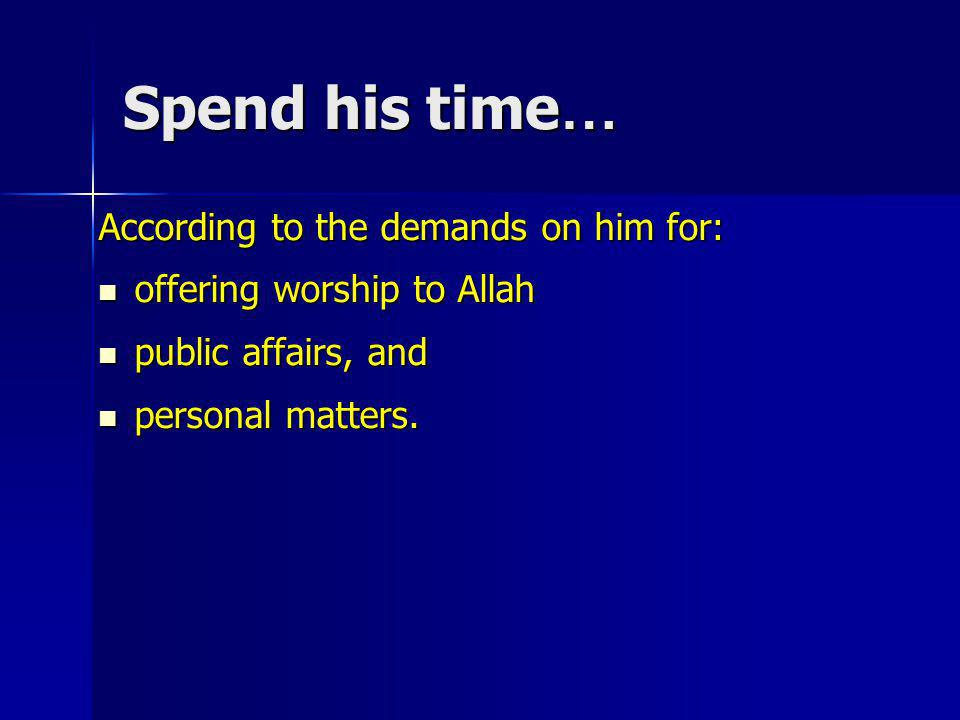 Spend his time… According to the demands on him for: