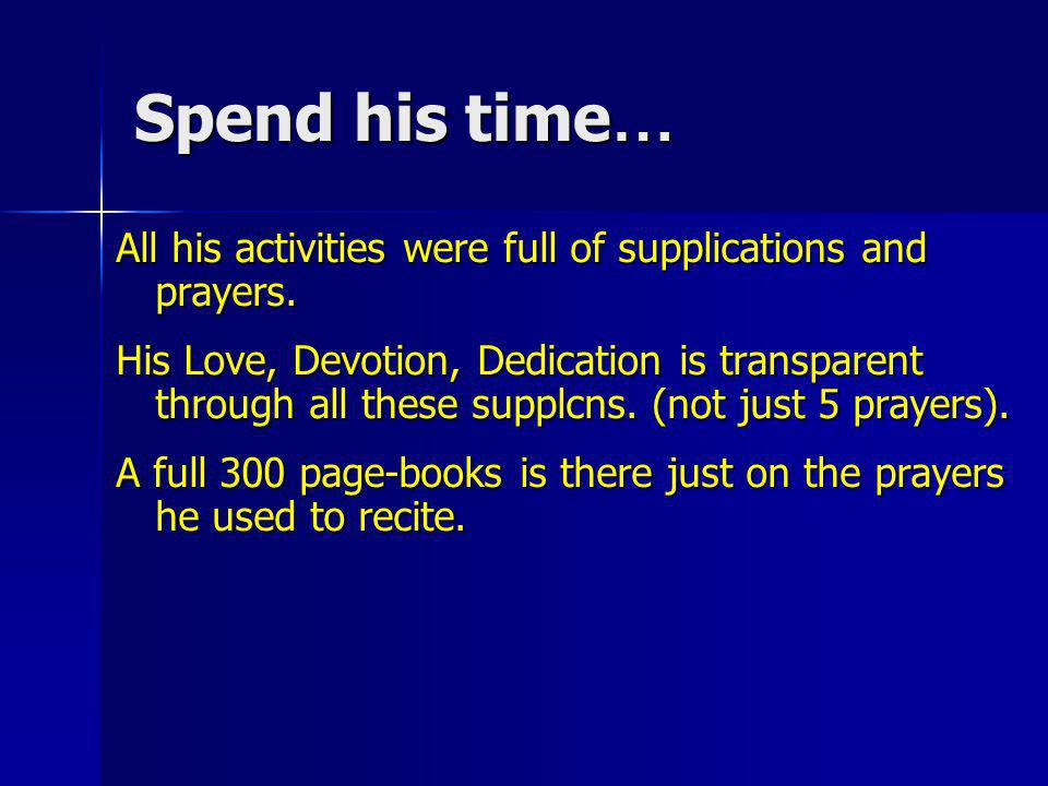 Spend his time… All his activities were full of supplications and prayers.