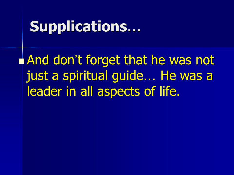 Supplications… And don't forget that he was not just a spiritual guide… He was a leader in all aspects of life.
