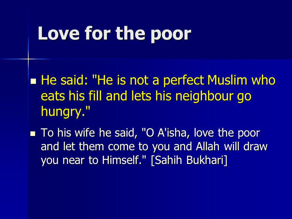 Love for the poor He said: He is not a perfect Muslim who eats his fill and lets his neighbour go hungry.