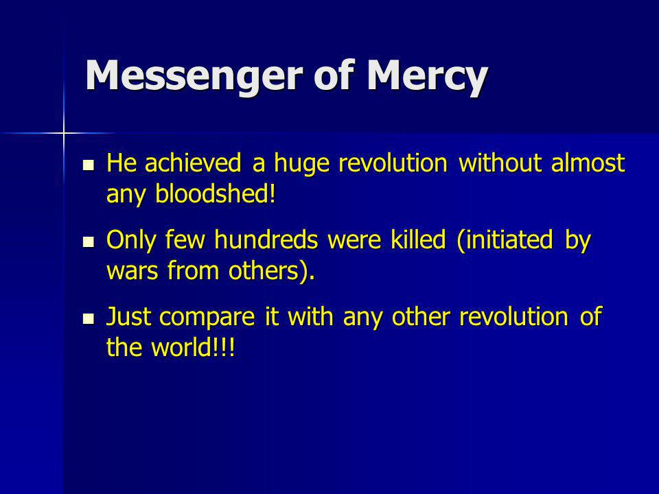 Messenger of Mercy He achieved a huge revolution without almost any bloodshed! Only few hundreds were killed (initiated by wars from others).