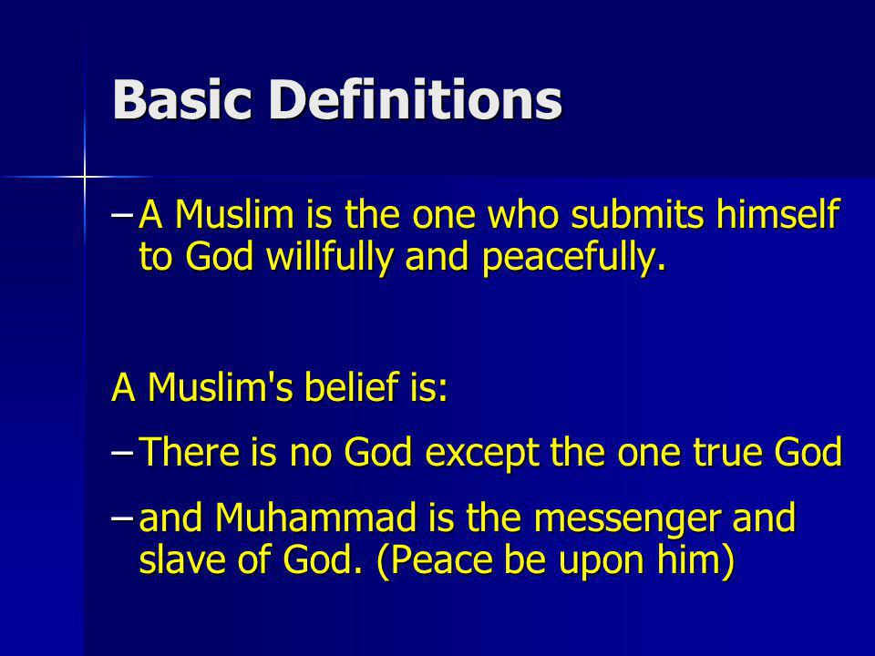 Basic Definitions A Muslim is the one who submits himself to God willfully and peacefully. A Muslim s belief is: