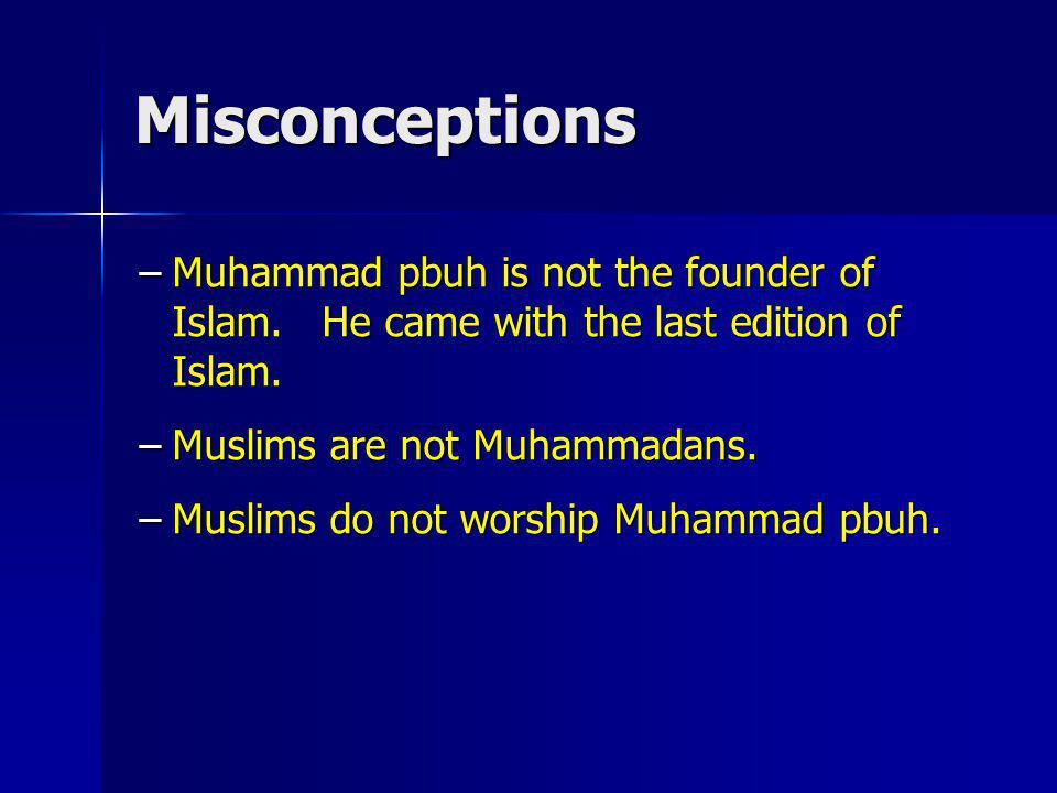 Misconceptions Muhammad pbuh is not the founder of Islam. He came with the last edition of Islam.