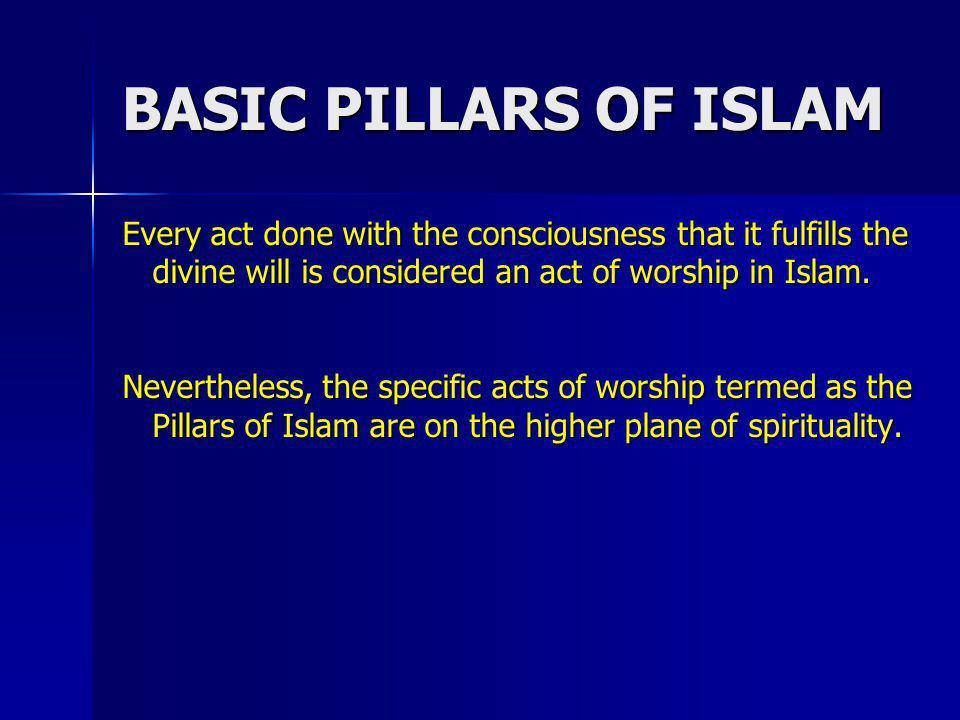 BASIC PILLARS OF ISLAM Every act done with the consciousness that it fulfills the divine will is considered an act of worship in Islam.