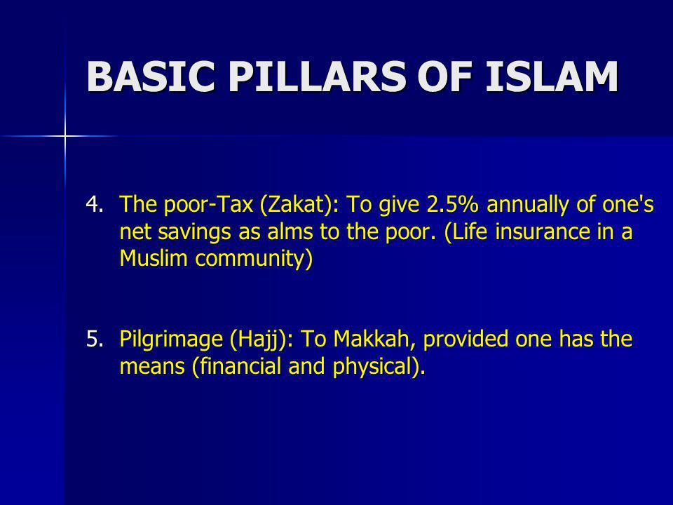 BASIC PILLARS OF ISLAM The poor-Tax (Zakat): To give 2.5% annually of one s net savings as alms to the poor. (Life insurance in a Muslim community)