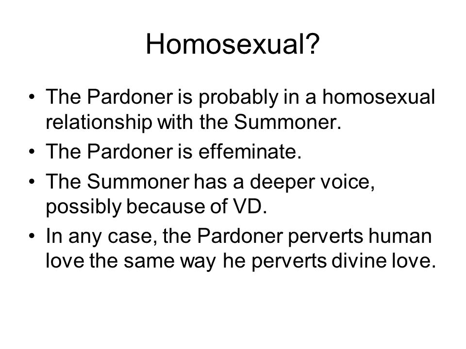 Homosexual The Pardoner is probably in a homosexual relationship with the Summoner. The Pardoner is effeminate.