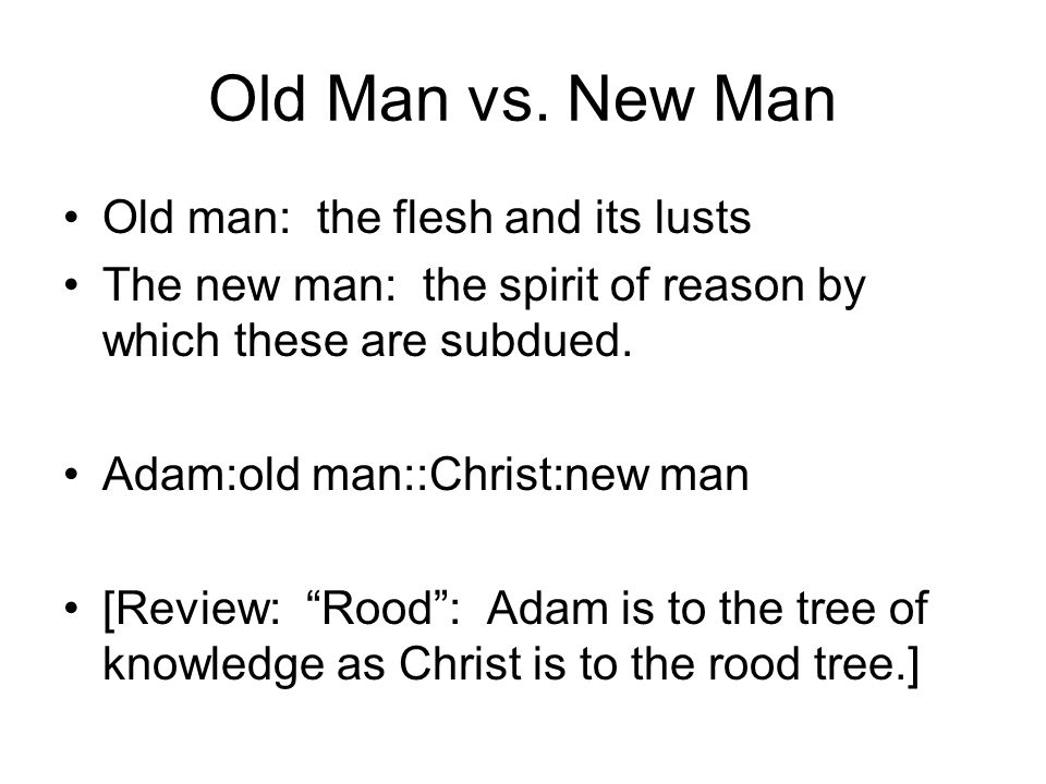Old Man vs. New Man Old man: the flesh and its lusts