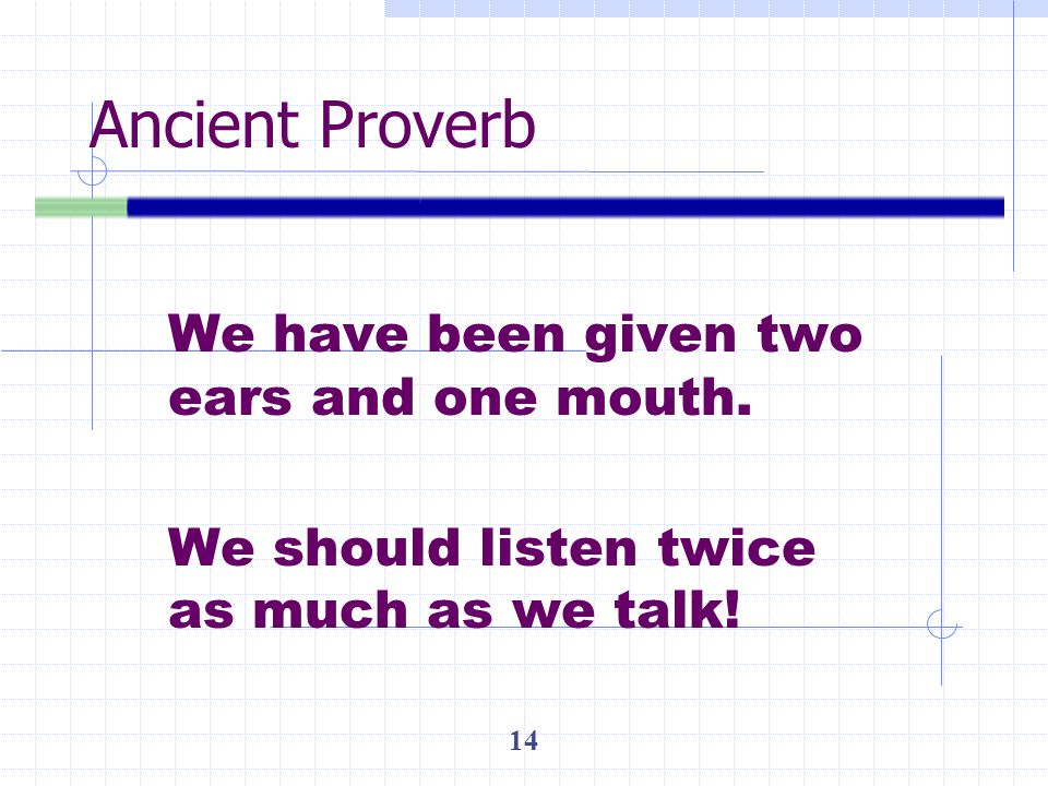 Ancient Proverb We have been given two ears and one mouth.