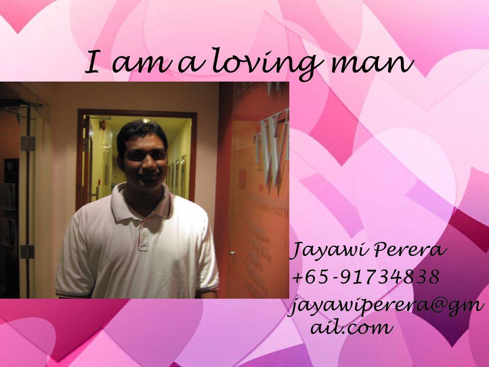 I am a loving man Jayawi Perera +65-91734838 jayawiperera@gmail.com