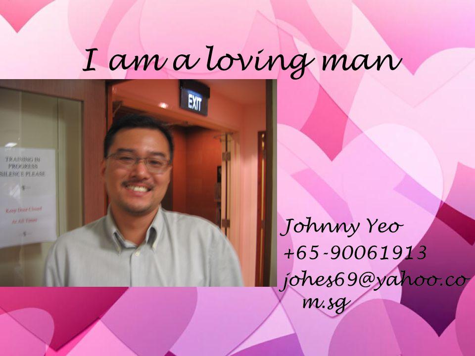 I am a loving man Johnny Yeo +65-90061913 johes69@yahoo.com.sg