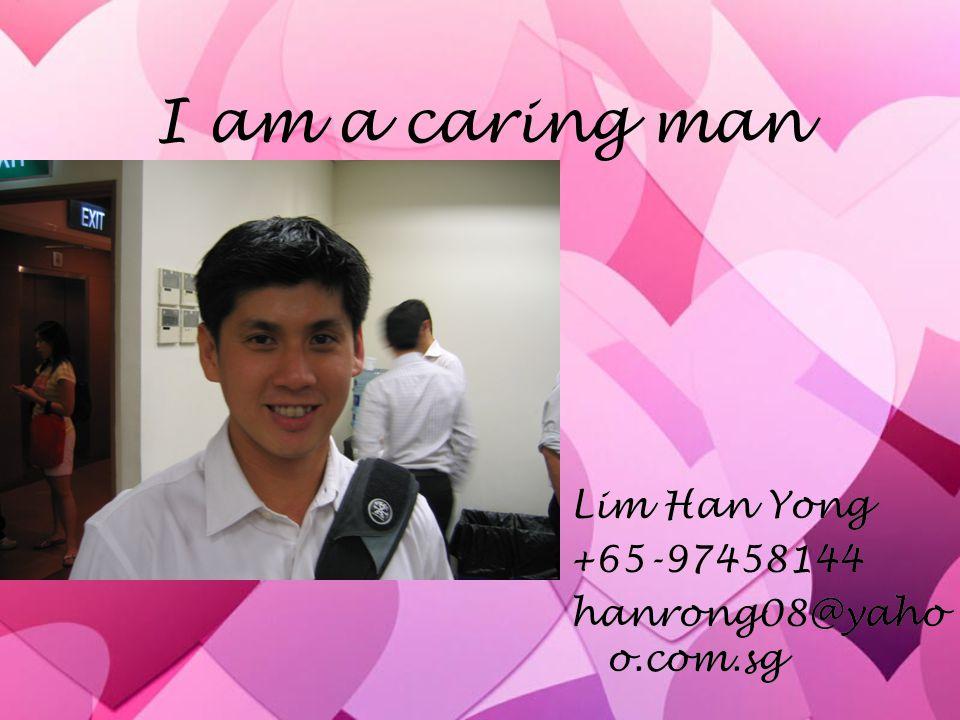 I am a caring man Lim Han Yong +65-97458144 hanrong08@yahoo.com.sg