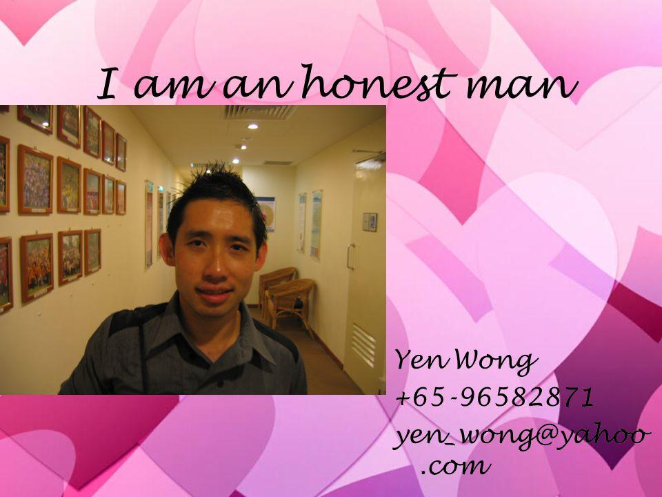 I am an honest man Yen Wong +65-96582871 yen_wong@yahoo.com