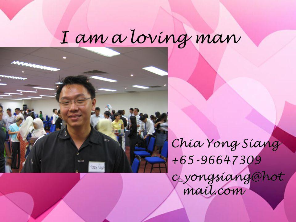 I am a loving man Chia Yong Siang +65-96647309 c_yongsiang@hotmail.com
