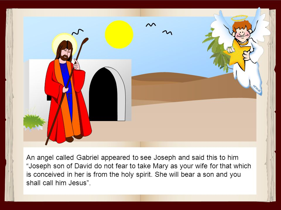 An angel called Gabriel appeared to see Joseph and said this to him Joseph son of David do not fear to take Mary as your wife for that which is conceived in her is from the holy spirit.
