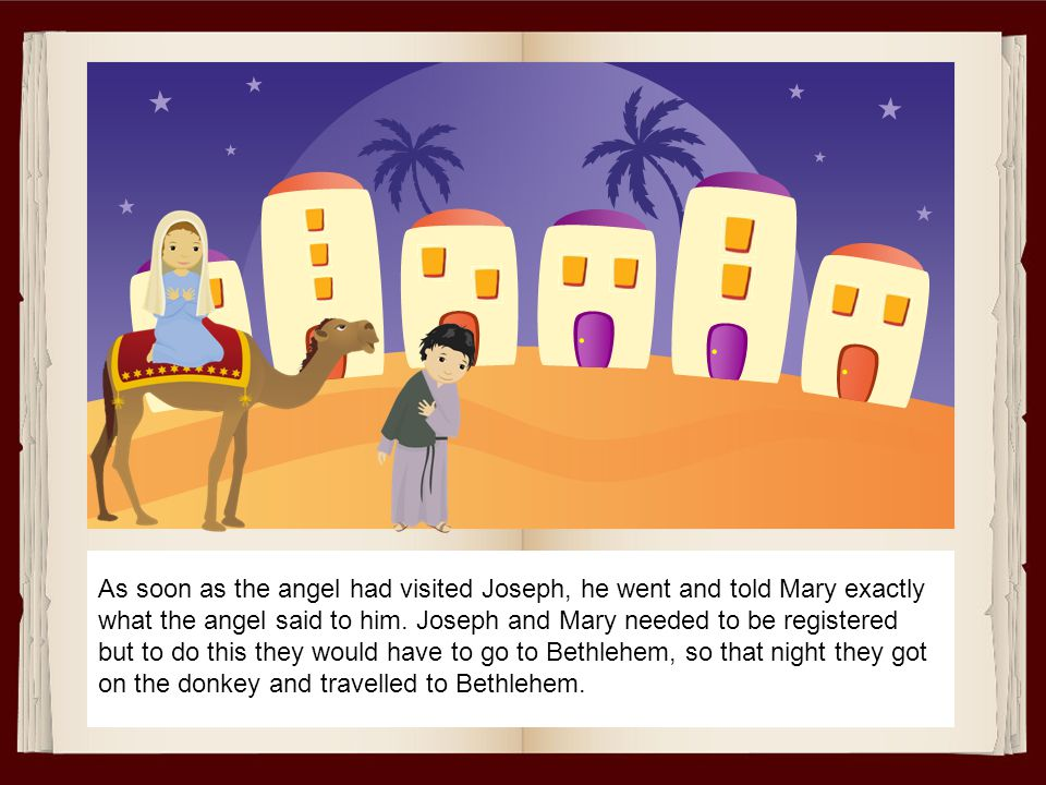 As soon as the angel had visited Joseph, he went and told Mary exactly what the angel said to him.