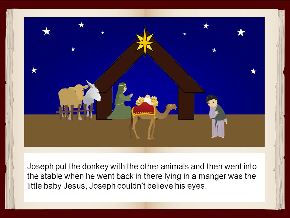 Joseph put the donkey with the other animals and then went into the stable when he went back in there lying in a manger was the little baby Jesus, Joseph couldn't believe his eyes.