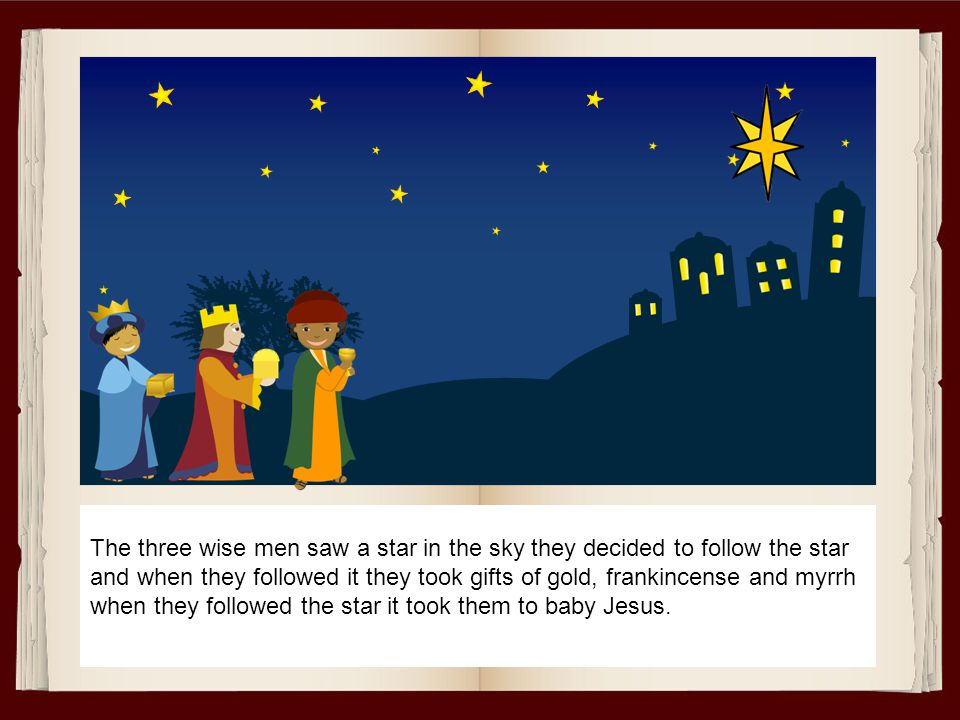 The three wise men saw a star in the sky they decided to follow the star and when they followed it they took gifts of gold, frankincense and myrrh when they followed the star it took them to baby Jesus.