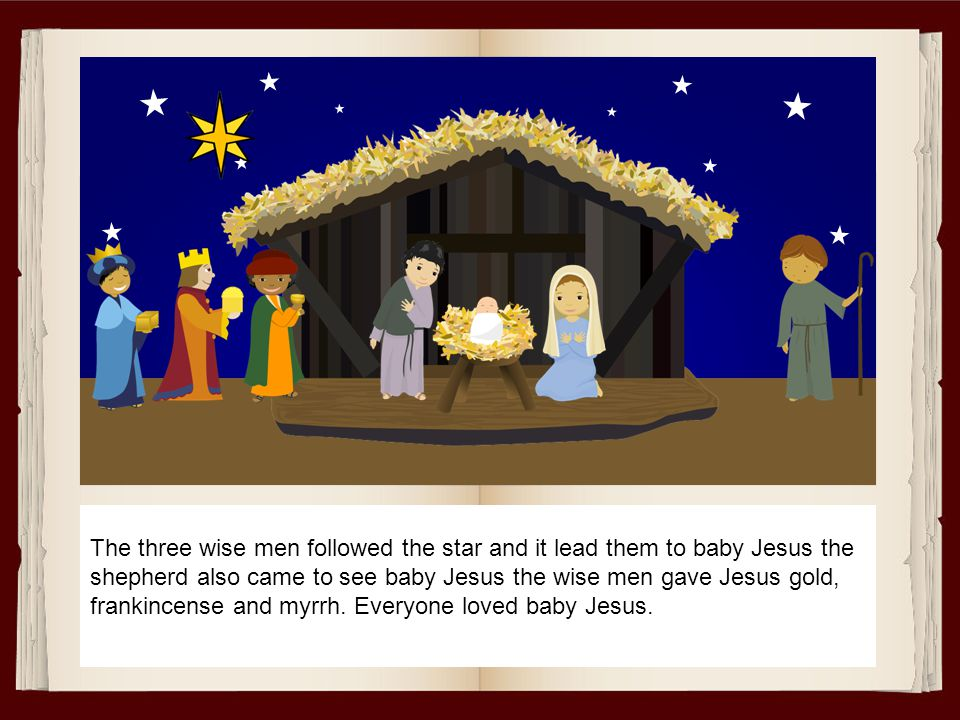 The three wise men followed the star and it lead them to baby Jesus the shepherd also came to see baby Jesus the wise men gave Jesus gold, frankincense and myrrh.
