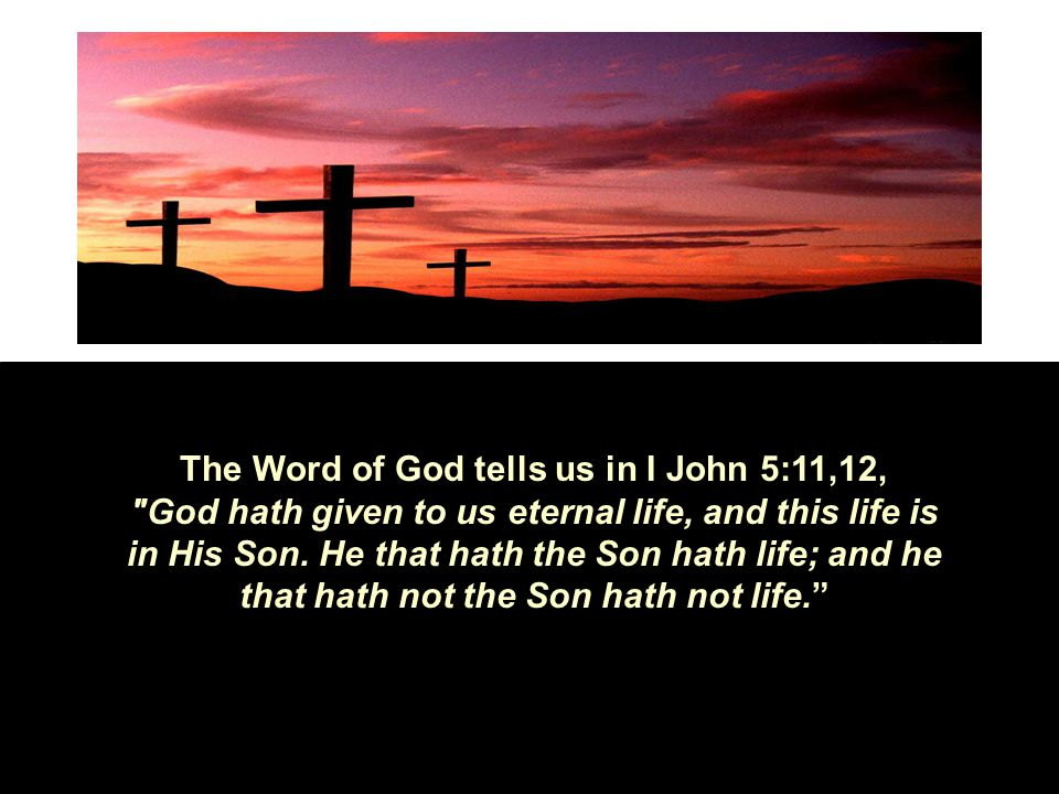The Word of God tells us in I John 5:11,12, God hath given to us eternal life, and this life is in His Son.