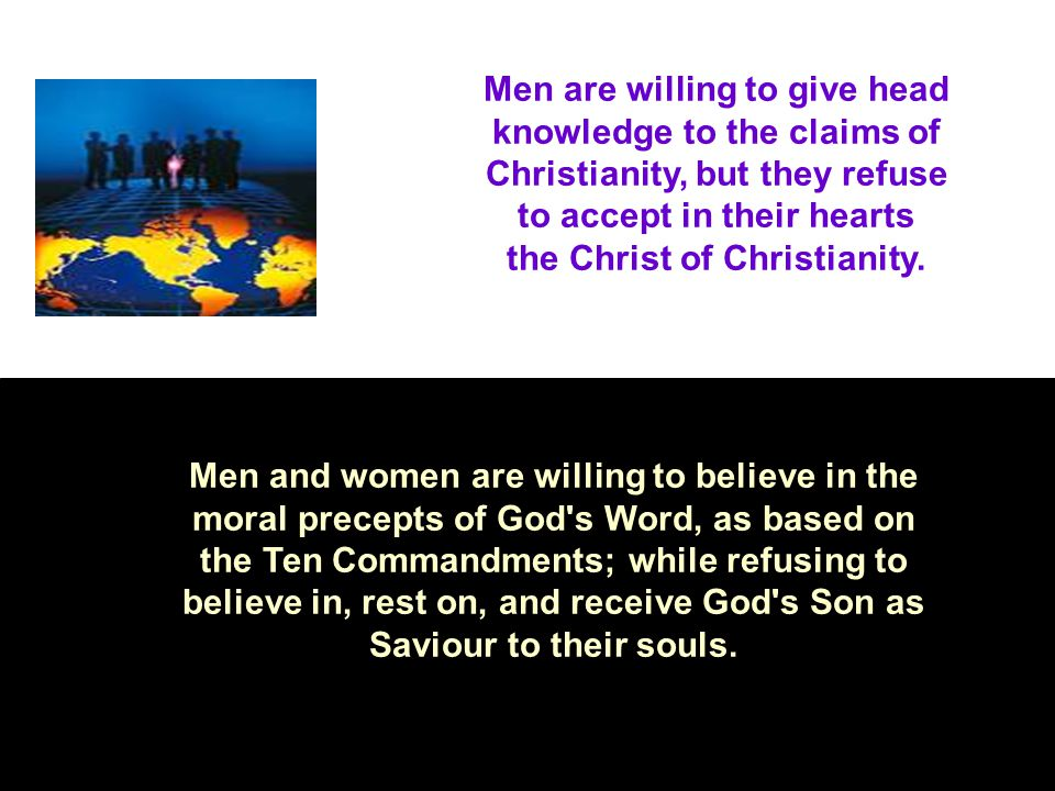 Men are willing to give head knowledge to the claims of Christianity, but they refuse to accept in their hearts the Christ of Christianity.