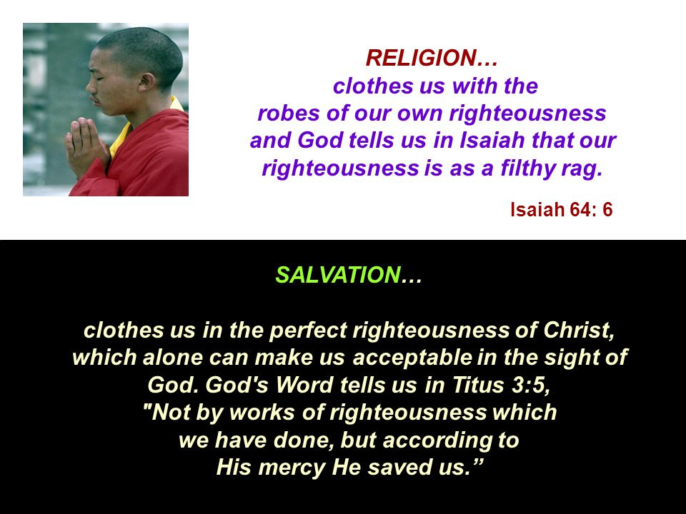 RELIGION… clothes us with the robes of our own righteousness and God tells us in Isaiah that our righteousness is as a filthy rag.