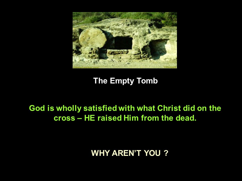 The Empty Tomb God is wholly satisfied with what Christ did on the cross – HE raised Him from the dead.