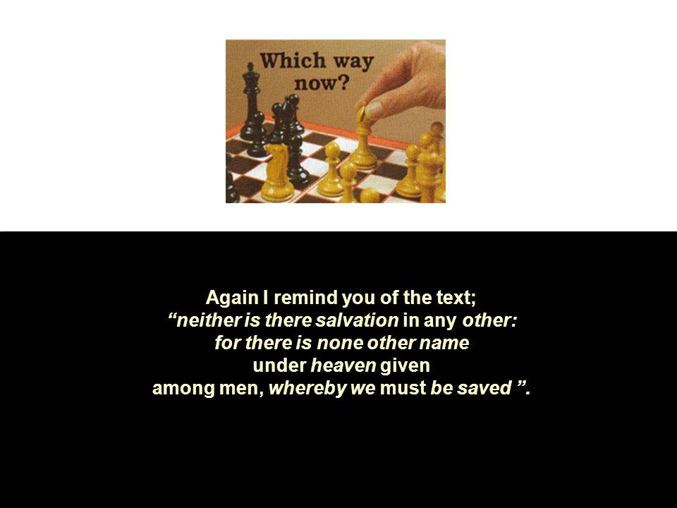 Again I remind you of the text; neither is there salvation in any other: for there is none other name under heaven given among men, whereby we must be saved .