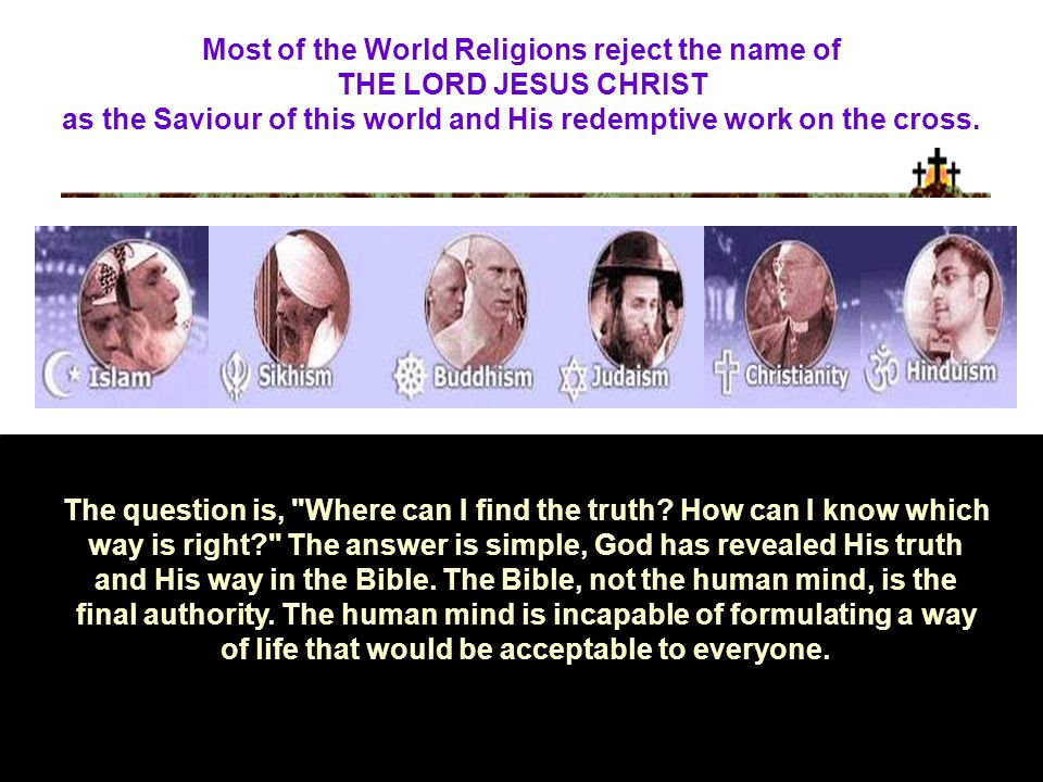 Most of the World Religions reject the name of THE LORD JESUS CHRIST as the Saviour of this world and His redemptive work on the cross.
