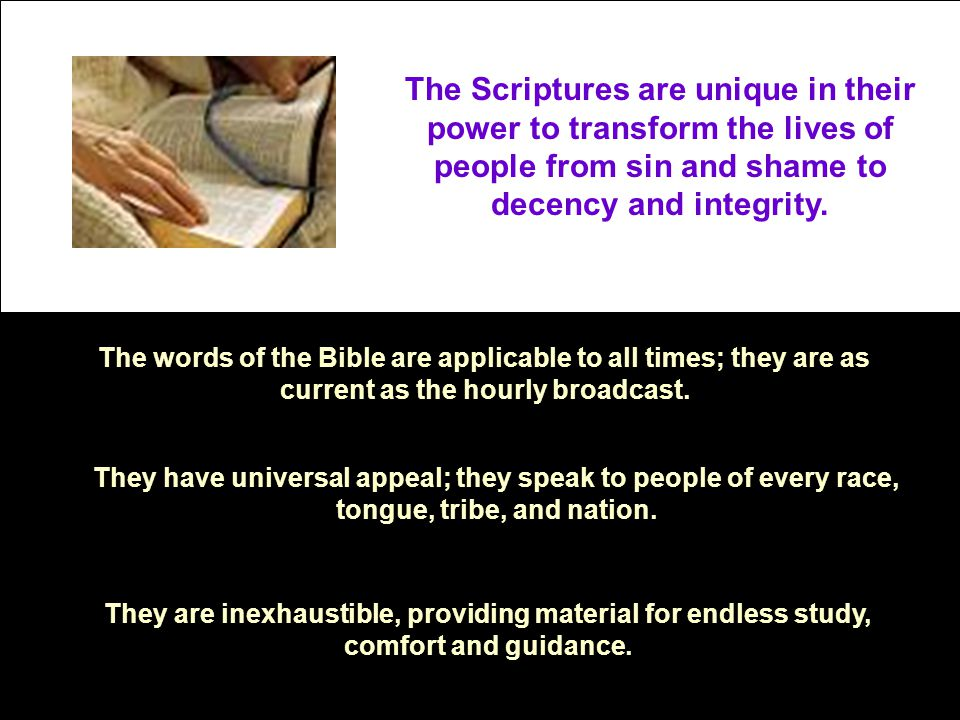 The Scriptures are unique in their power to transform the lives of people from sin and shame to decency and integrity.