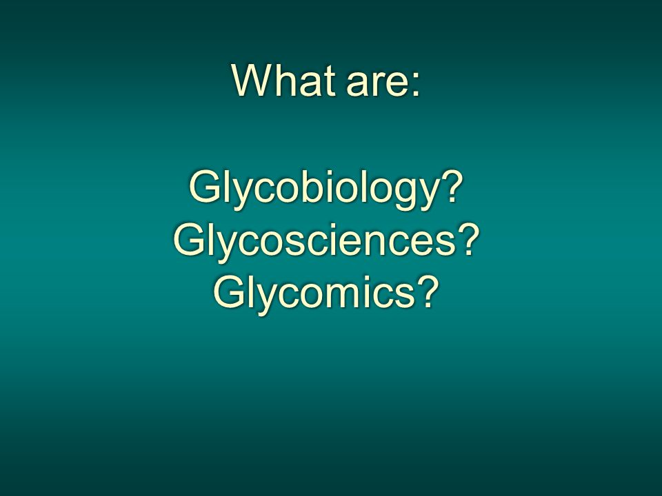 What are: Glycobiology Glycosciences Glycomics