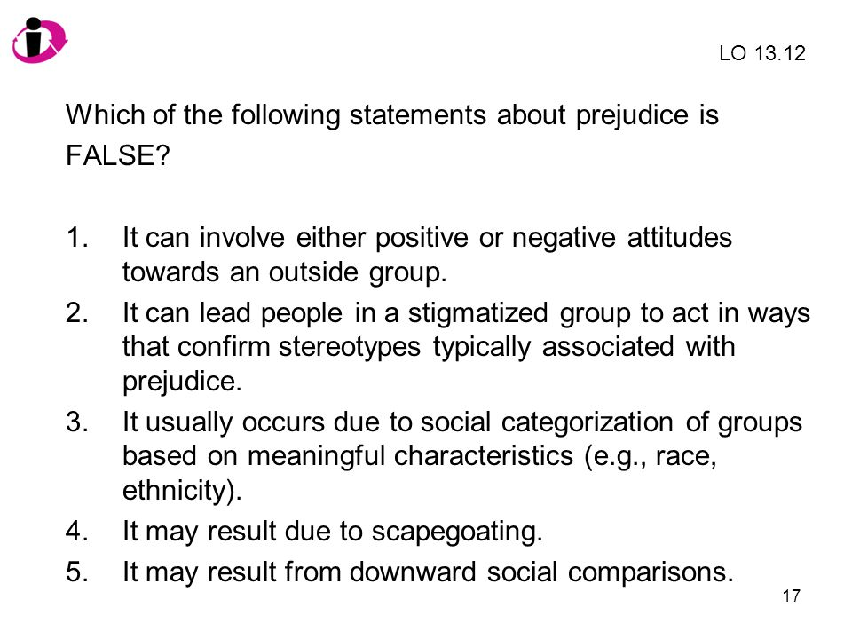 Which of the following statements about prejudice is FALSE