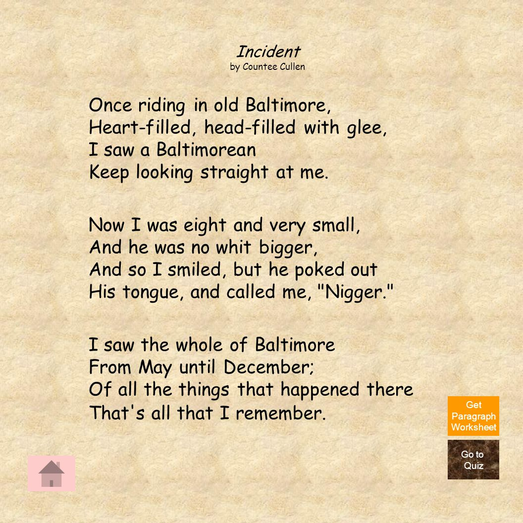Incident by Countee Cullen. Once riding in old Baltimore, Heart-filled, head-filled with glee, I saw a Baltimorean Keep looking straight at me.