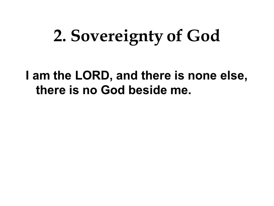 2. Sovereignty of God I am the LORD, and there is none else, there is no God beside me.