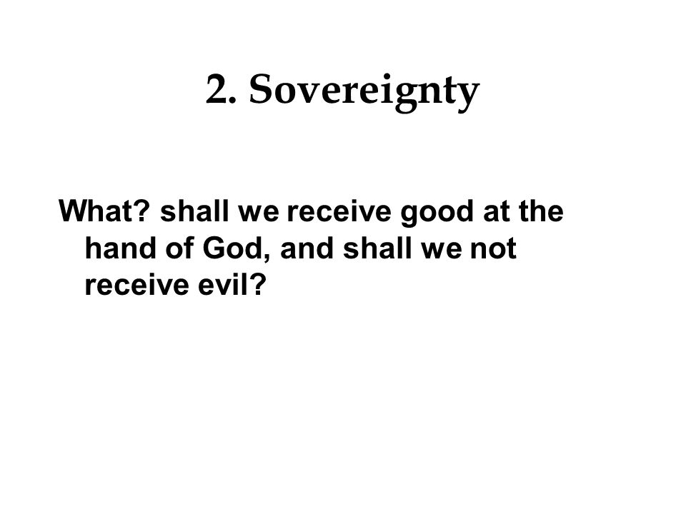 2. Sovereignty What shall we receive good at the hand of God, and shall we not receive evil
