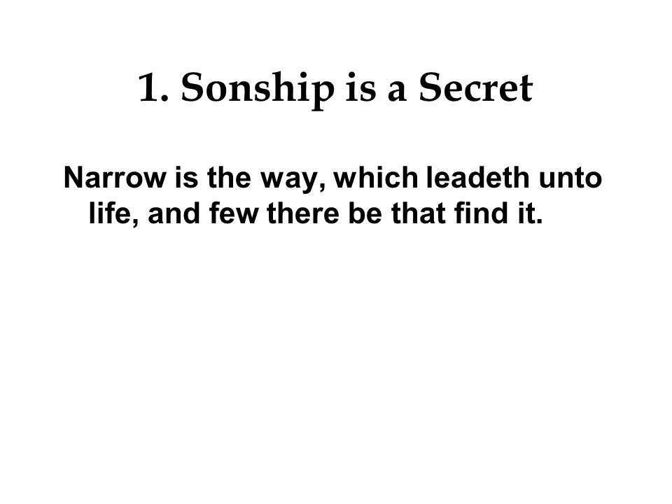 1. Sonship is a Secret Narrow is the way, which leadeth unto life, and few there be that find it.