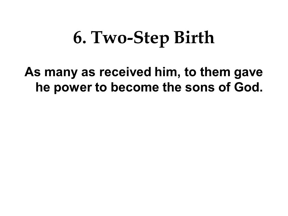 6. Two-Step Birth As many as received him, to them gave he power to become the sons of God.