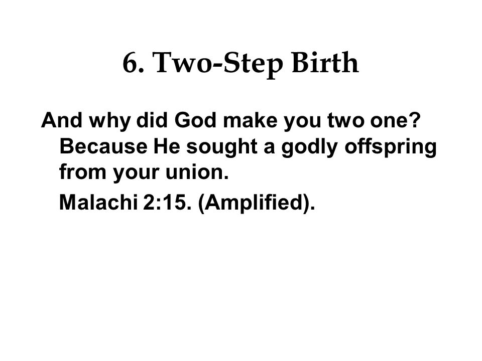 6. Two-Step Birth And why did God make you two one Because He sought a godly offspring from your union.