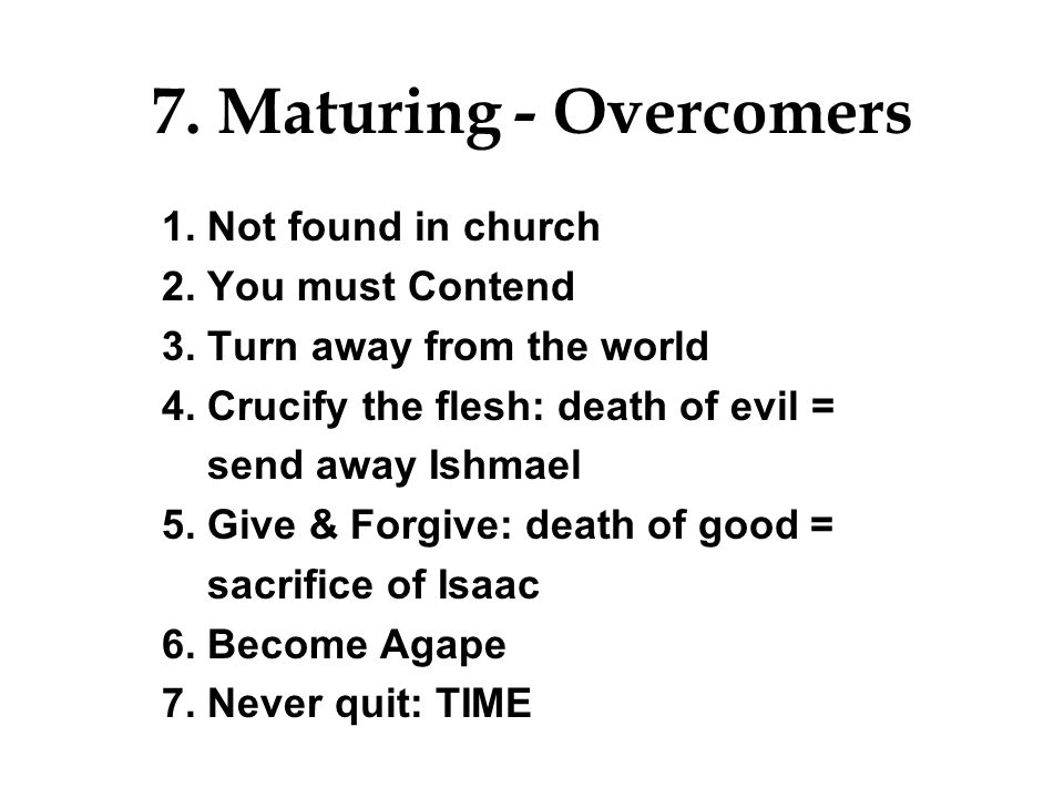 7. Maturing - Overcomers 1. Not found in church 2. You must Contend