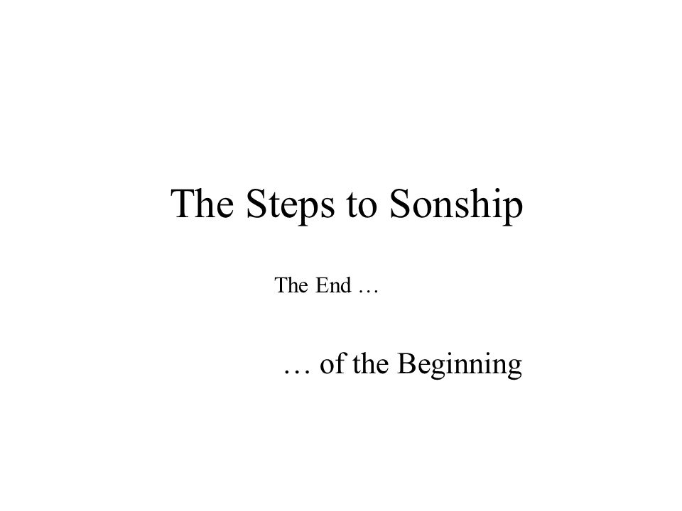 The Steps to Sonship The End … … of the Beginning
