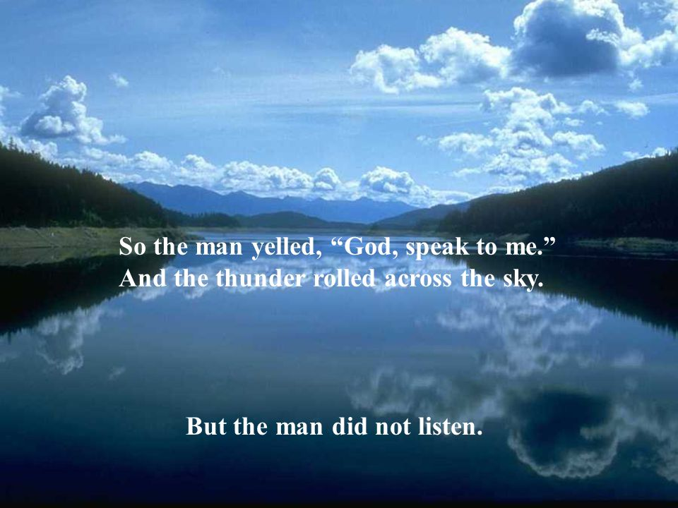 So the man yelled, God, speak to me.