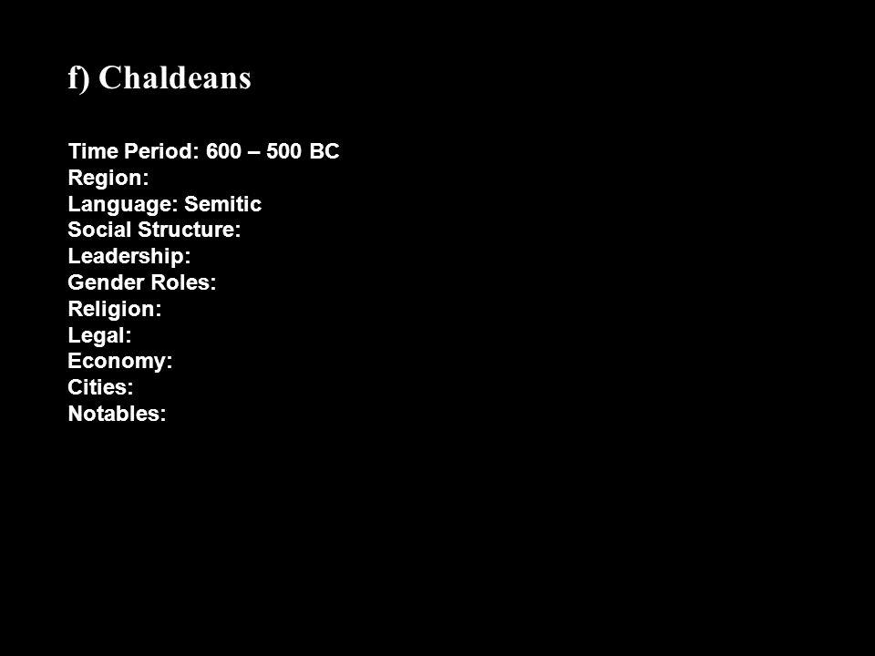 f) Chaldeans Time Period: 600 – 500 BC Region: Language: Semitic