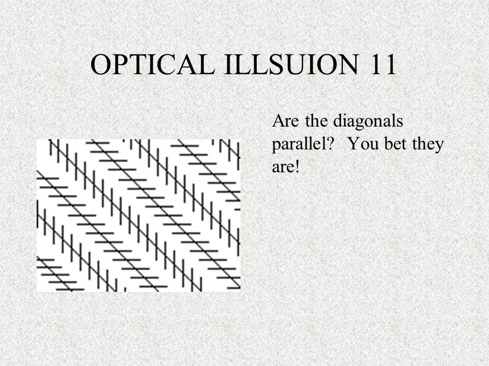 OPTICAL ILLSUION 11 Are the diagonals parallel You bet they are!