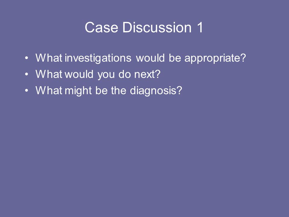 Case Discussion 1 What investigations would be appropriate